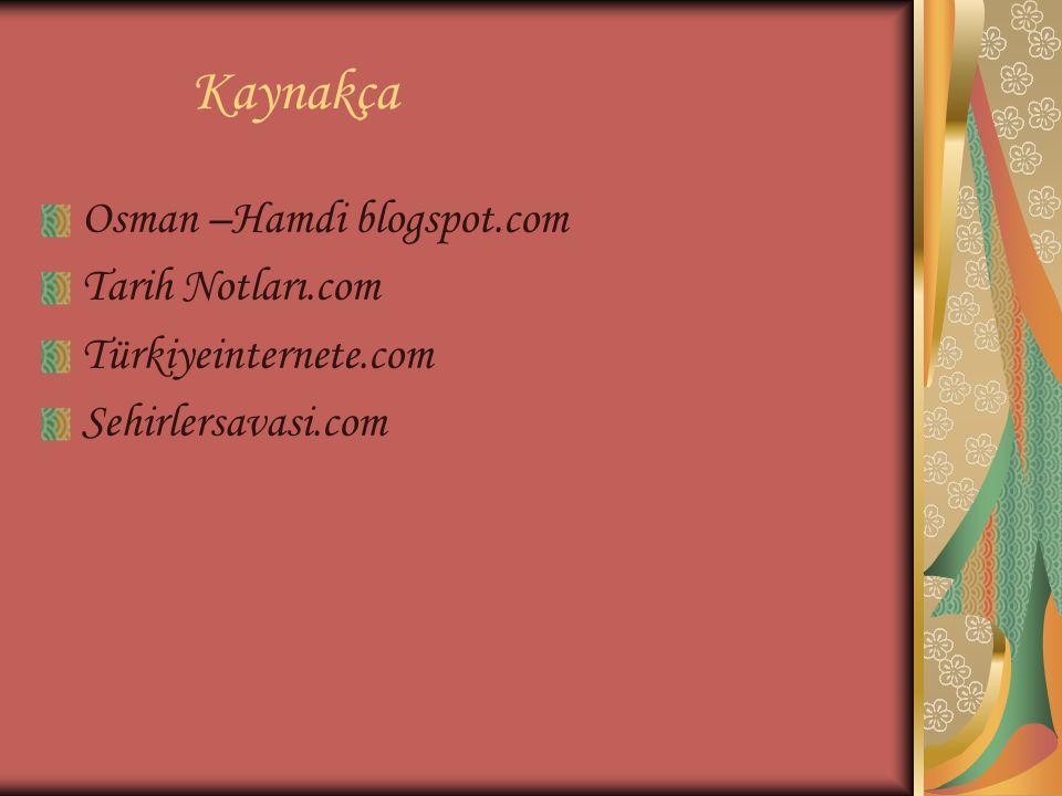 Kaynakça Osman –Hamdi blogspot.com Tarih Notları.com Türkiyeinternete.com Sehirlersavasi.com