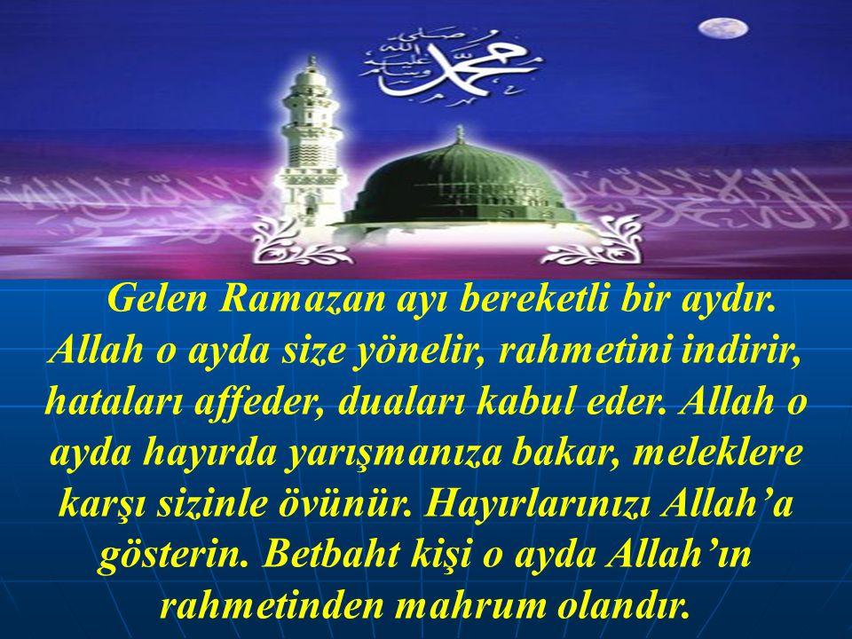 Gelen Ramazan ayı bereketli bir aydır. Allah o ayda size yönelir, rahmetini indirir, hataları affeder, duaları kabul eder. Allah o ayda hayırda yarışm