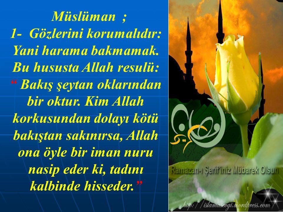 """Müslüman ; 1- Gözlerini korumalıdır: Yani harama bakmamak. Bu hususta Allah resulü: """" Bakış şeytan oklarından bir oktur. Kim Allah korkusundan dolayı"""