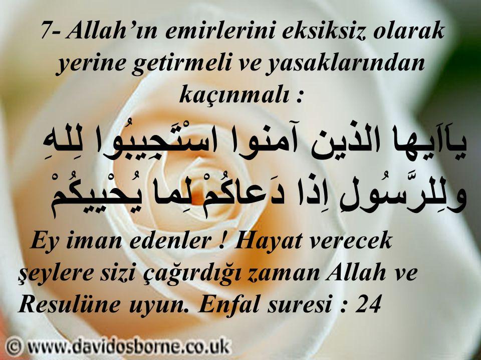 7- Allah'ın emirlerini eksiksiz olarak yerine getirmeli ve yasaklarından kaçınmalı : ياَاَيها الذين آمنوا اسْتَجِيبُوا لِلهِ ولِلرَّسُولِ اِذا دَعاكُم