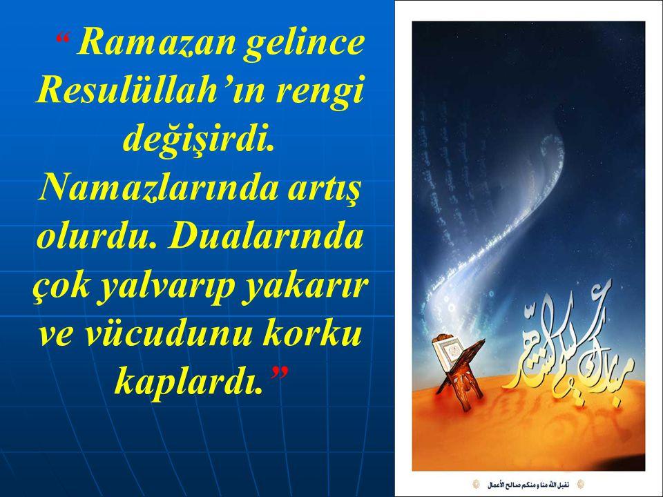 """"""" Ramazan gelince Resulüllah'ın rengi değişirdi. Namazlarında artış olurdu. Dualarında çok yalvarıp yakarır ve vücudunu korku kaplardı."""""""