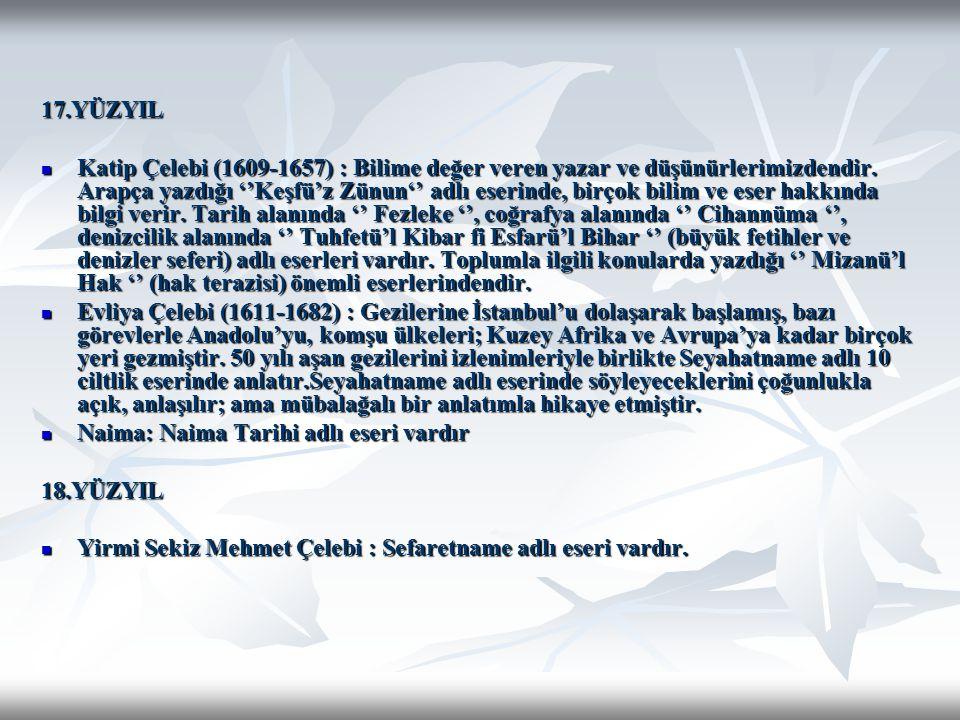17.YÜZYIL Katip Çelebi (1609-1657) : Bilime değer veren yazar ve düşünürlerimizdendir. Arapça yazdığı ''Keşfü'z Zünun'' adlı eserinde, birçok bilim ve
