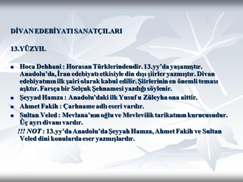 DİVAN EDEBİYATI SANATÇILARI 13.YÜZYIL Hoca Dehhani : Horasan Türklerindendir. 13.yy'da yaşamıştır. Anadolu'da, İran edebiyatı etkisiyle din dışı şiirl