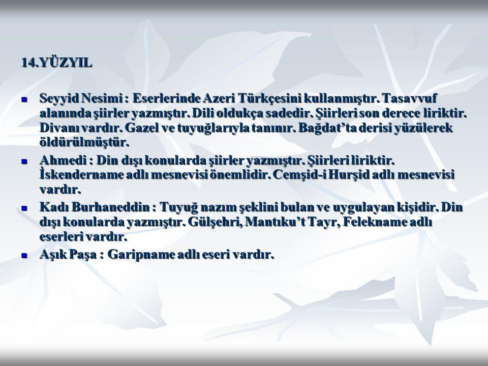 14.YÜZYIL Seyyid Nesimi : Eserlerinde Azeri Türkçesini kullanmıştır. Tasavvuf alanında şiirler yazmıştır. Dili oldukça sadedir. Şiirleri son derece li