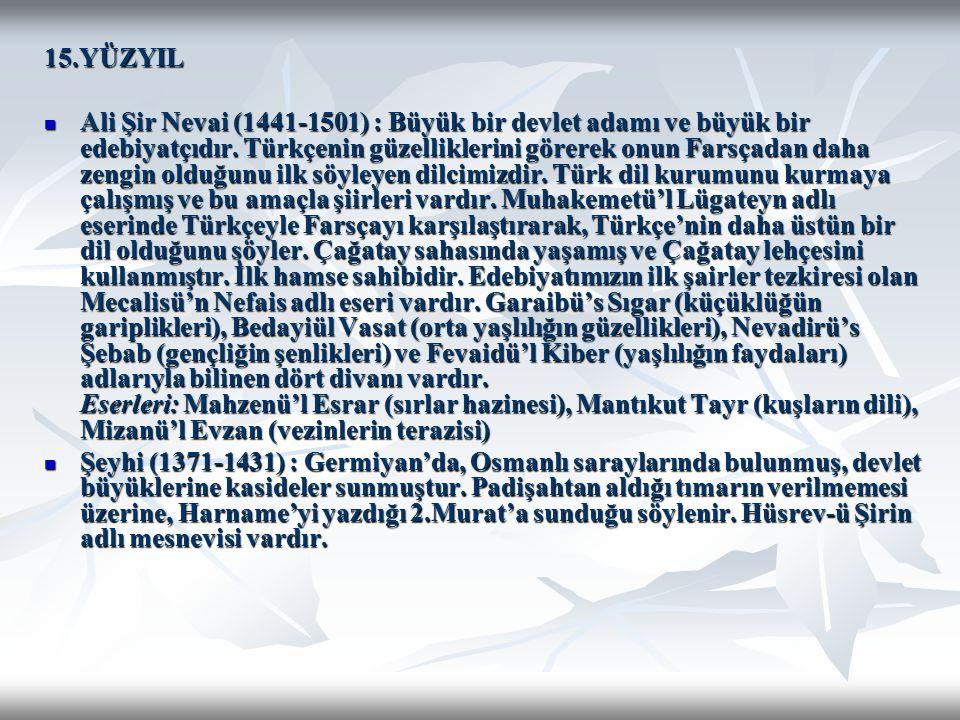 15.YÜZYIL Ali Şir Nevai (1441-1501) : Büyük bir devlet adamı ve büyük bir edebiyatçıdır. Türkçenin güzelliklerini görerek onun Farsçadan daha zengin o