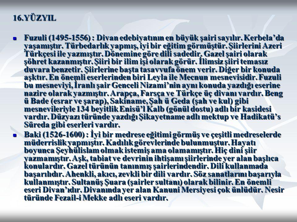 16.YÜZYIL Fuzuli (1495-1556) : Divan edebiyatının en büyük şairi sayılır. Kerbela'da yaşamıştır. Türbedarlık yapmış, iyi bir eğitim görmüştür. Şiirler
