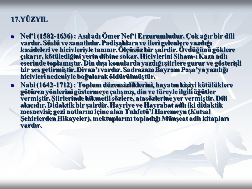 17.YÜZYIL Nef'i (1582-1636) : Asıl adı Ömer Nef'i Erzurumludur. Çok ağır bir dili vardır. Süslü ve sanatlıdır. Padişahlara ve ileri gelenlere yazdığı