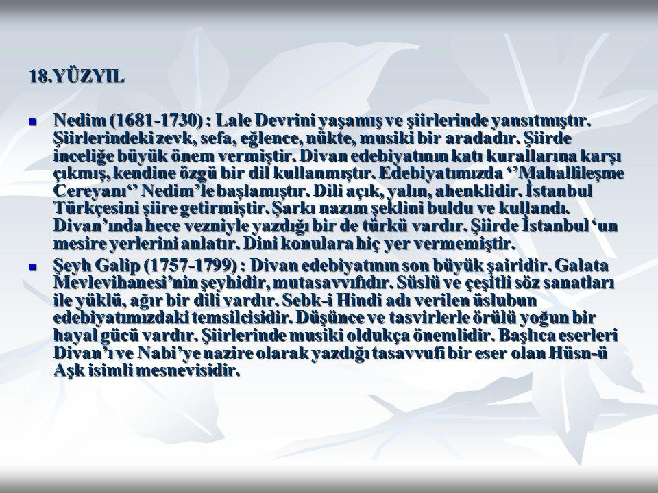 18.YÜZYIL Nedim (1681-1730) : Lale Devrini yaşamış ve şiirlerinde yansıtmıştır. Şiirlerindeki zevk, sefa, eğlence, nükte, musiki bir aradadır. Şiirde