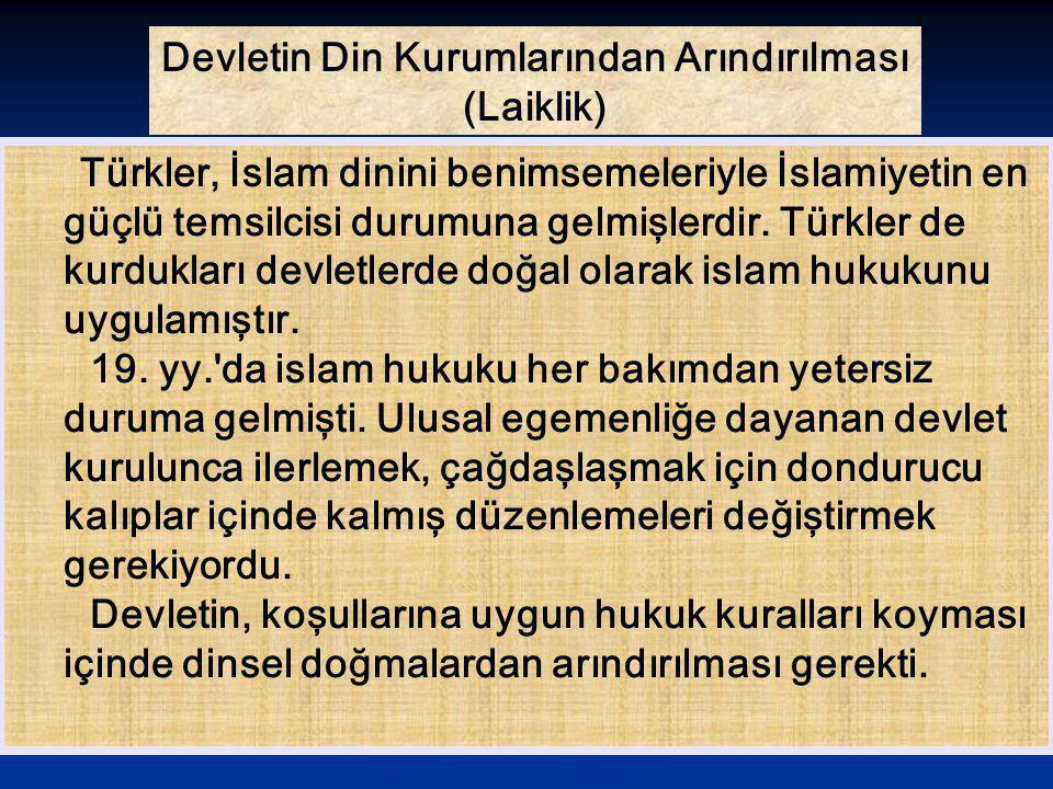 Devletin Din Kurumlarından Arındırılması (Laiklik) Türkler, İslam dinini benimsemeleriyle İslamiyetin en güçlü temsilcisi durumuna gelmişlerdir. Türkl