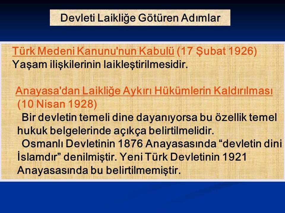 Devleti Laikliğe Götüren Adımlar Türk Medeni Kanunu'nun Kabulü (17 Şubat 1926) Yaşam ilişkilerinin laikleştirilmesidir. Anayasa'dan Laikliğe Aykırı Hü