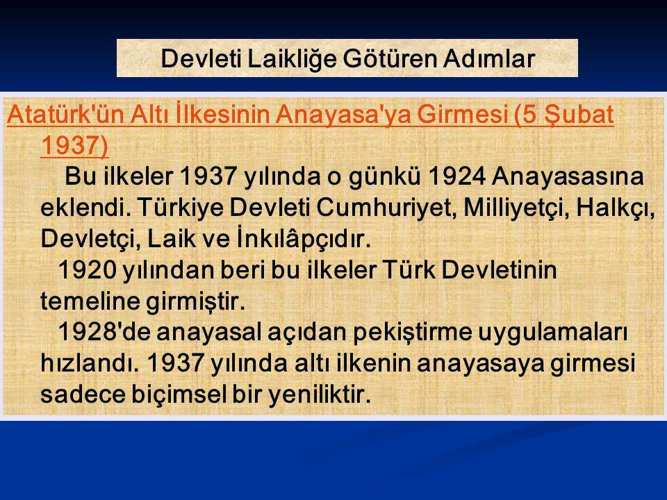 Devleti Laikliğe Götüren Adımlar Atatürk'ün Altı İlkesinin Anayasa'ya Girmesi (5 Şubat 1937) Bu ilkeler 1937 yılında o günkü 1924 Anayasasına eklendi.