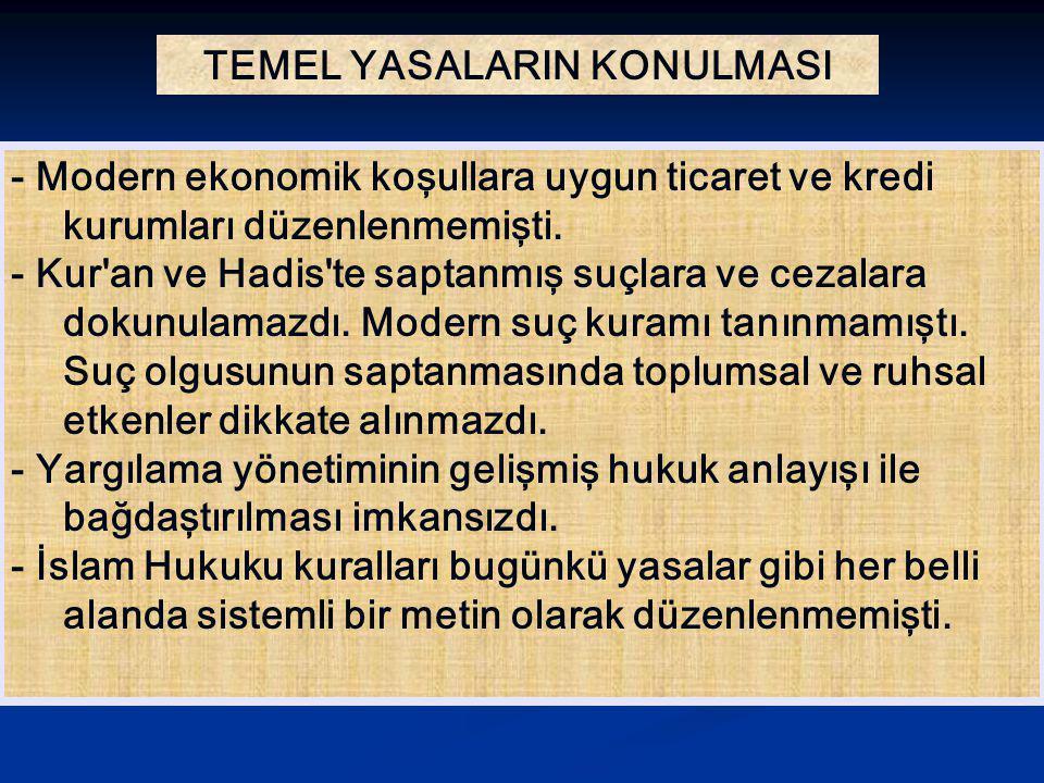 TEMEL YASALARIN KONULMASI - Modern ekonomik koşullara uygun ticaret ve kredi kurumları düzenlenmemişti. - Kur'an ve Hadis'te saptanmış suçlara ve ceza