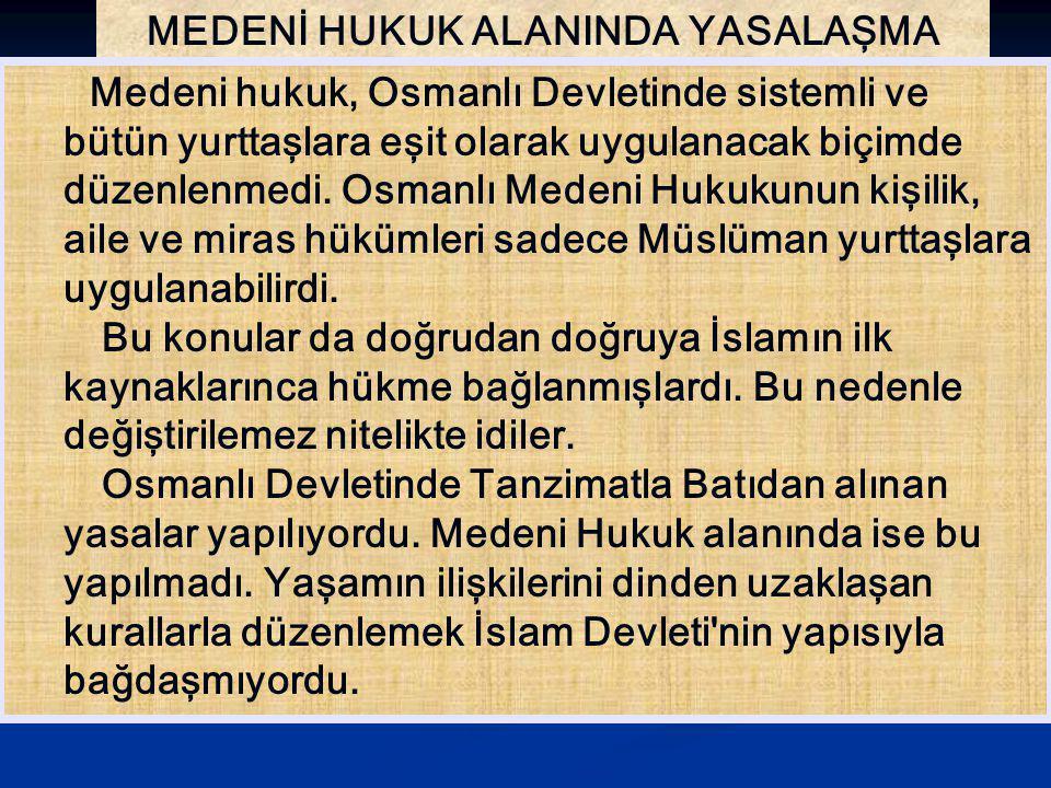 MEDENİ HUKUK ALANINDA YASALAŞMA Medeni hukuk, Osmanlı Devletinde sistemli ve bütün yurttaşlara eşit olarak uygulanacak biçimde düzenlenmedi. Osmanlı M