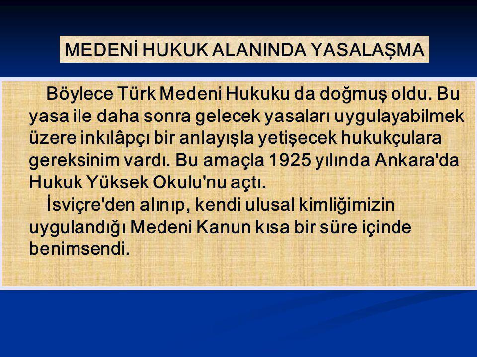 MEDENİ HUKUK ALANINDA YASALAŞMA Böylece Türk Medeni Hukuku da doğmuş oldu. Bu yasa ile daha sonra gelecek yasaları uygulayabilmek üzere inkılâpçı bir
