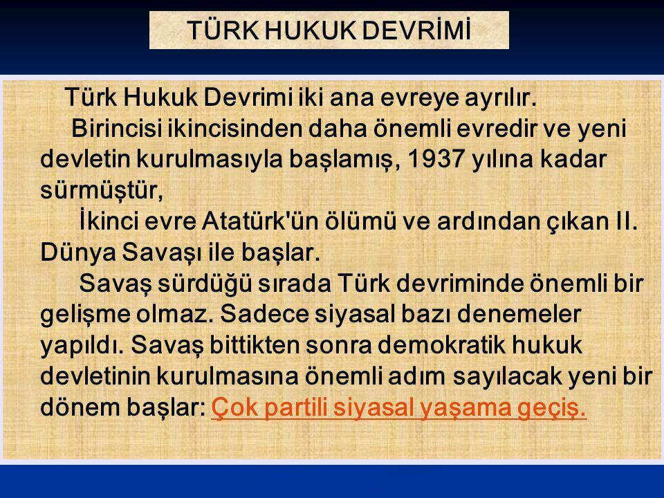 TÜRK HUKUK DEVRİMİ Türk Hukuk Devrimi iki ana evreye ayrılır. Birincisi ikincisinden daha önemli evredir ve yeni devletin kurulmasıyla başlamış, 1937
