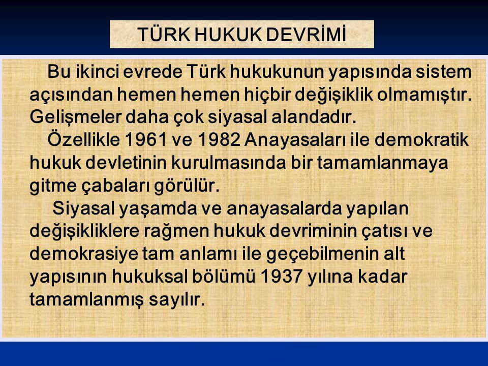 TÜRK HUKUK DEVRİMİ Bu ikinci evrede Türk hukukunun yapısında sistem açısından hemen hemen hiçbir değişiklik olmamıştır. Gelişmeler daha çok siyasal al