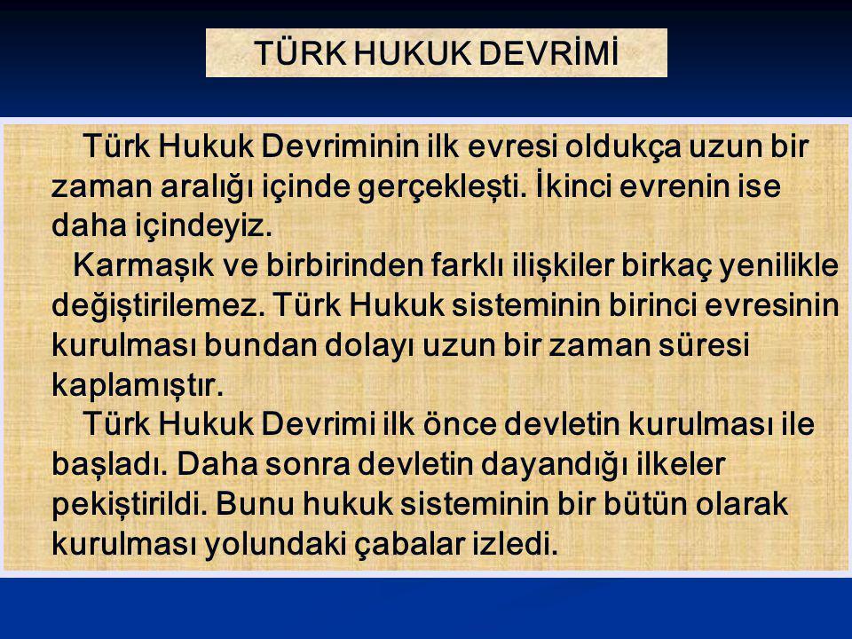 TÜRK HUKUK DEVRİMİ Türk Hukuk Devriminin ilk evresi oldukça uzun bir zaman aralığı içinde gerçekleşti. İkinci evrenin ise daha içindeyiz. Karmaşık ve
