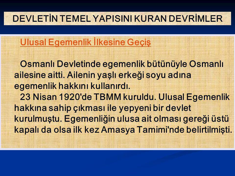 DEVLETİN TEMEL YAPISINI KURAN DEVRİMLER Ulusal Egemenlik İlkesine Geçiş Osmanlı Devletinde egemenlik bütünüyle Osmanlı ailesine aitti. Ailenin yaşlı e
