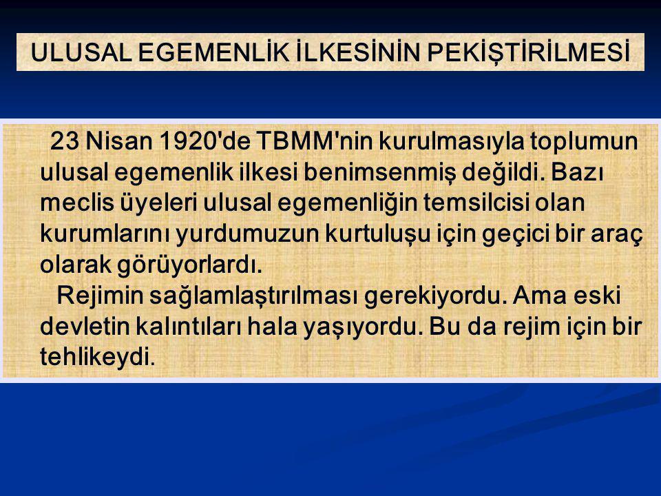 ULUSAL EGEMENLİK İLKESİNİN PEKİŞTİRİLMESİ 23 Nisan 1920'de TBMM'nin kurulmasıyla toplumun ulusal egemenlik ilkesi benimsenmiş değildi. Bazı meclis üye