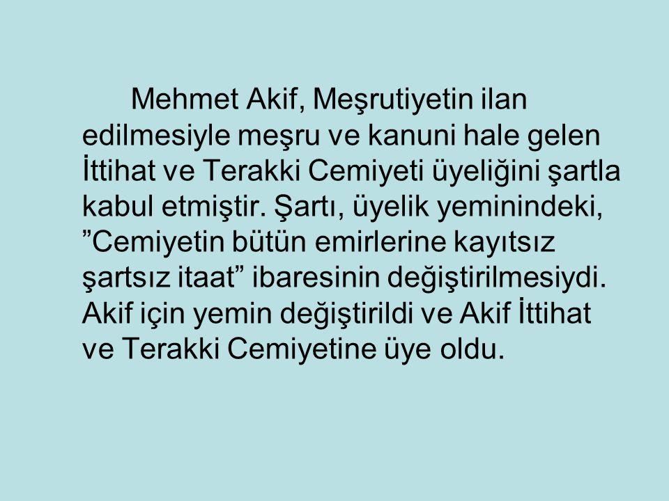 Mehmet Akif, Meşrutiyetin ilan edilmesiyle meşru ve kanuni hale gelen İttihat ve Terakki Cemiyeti üyeliğini şartla kabul etmiştir. Şartı, üyelik yemin