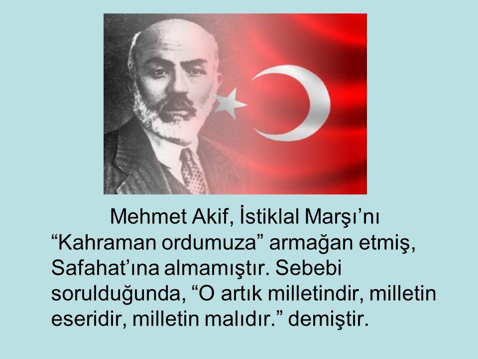"""Mehmet Akif, İstiklal Marşı'nı """"Kahraman ordumuza"""" armağan etmiş, Safahat'ına almamıştır. Sebebi sorulduğunda, """"O artık milletindir, milletin eseridir"""