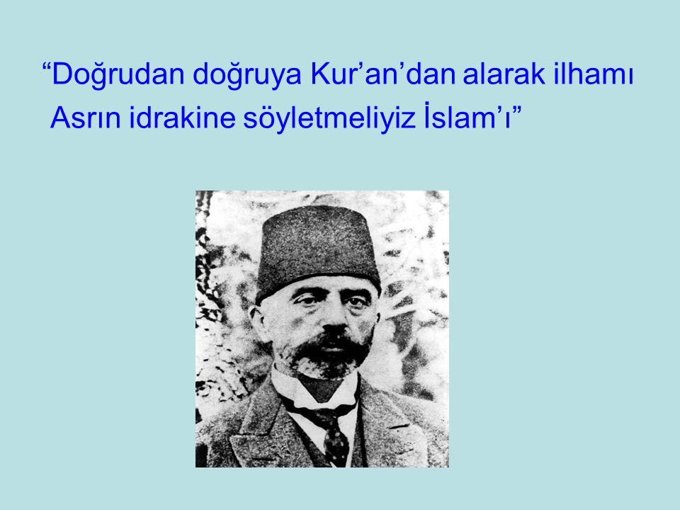 """""""Doğrudan doğruya Kur'an'dan alarak ilhamı Asrın idrakine söyletmeliyiz İslam'ı"""""""