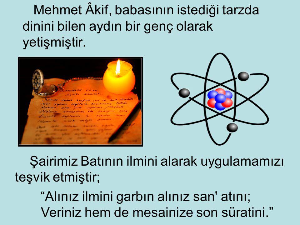 """Mehmet Âkif, babasının istediği tarzda dinini bilen aydın bir genç olarak yetişmiştir. Şairimiz Batının ilmini alarak uygulamamızı teşvik etmiştir; """"A"""
