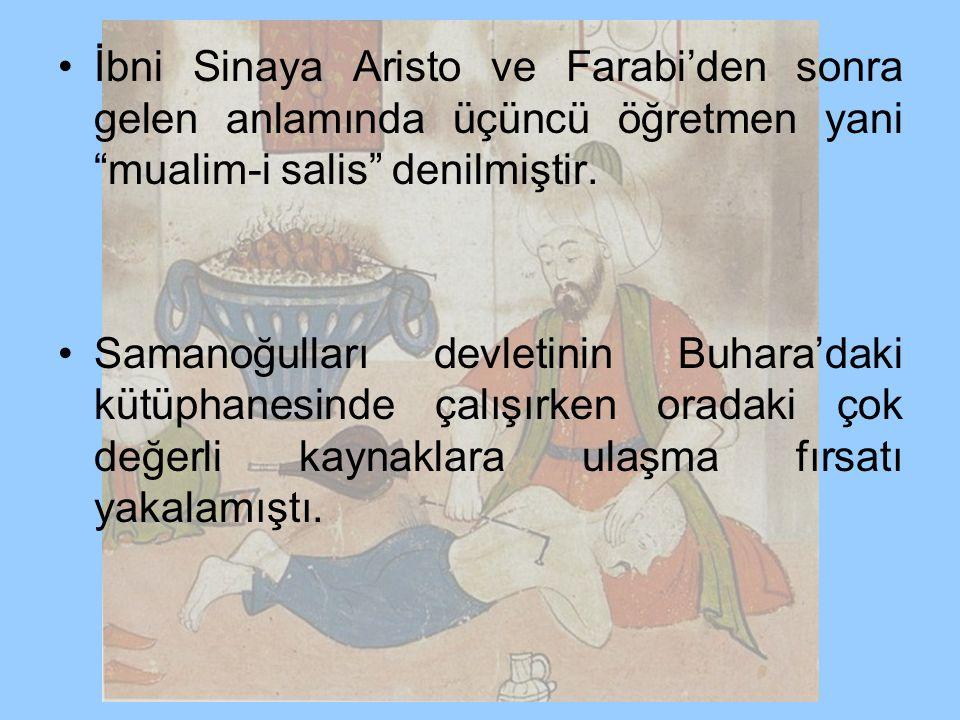 """İbni Sinaya Aristo ve Farabi'den sonra gelen anlamında üçüncü öğretmen yani """"mualim-i salis"""" denilmiştir. Samanoğulları devletinin Buhara'daki kütüpha"""