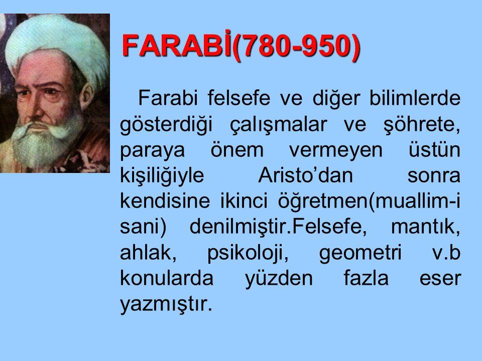FARABİ(780-950) Farabi felsefe ve diğer bilimlerde gösterdiği çalışmalar ve şöhrete, paraya önem vermeyen üstün kişiliğiyle Aristo'dan sonra kendisine