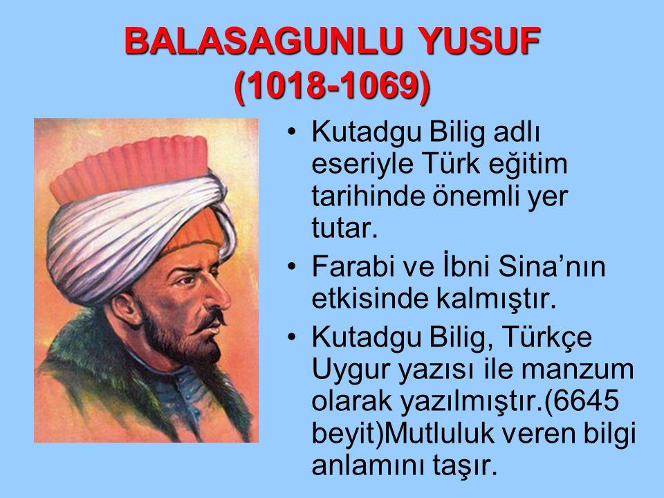BALASAGUNLU YUSUF (1018-1069) Kutadgu Bilig adlı eseriyle Türk eğitim tarihinde önemli yer tutar. Farabi ve İbni Sina'nın etkisinde kalmıştır. Kutadgu