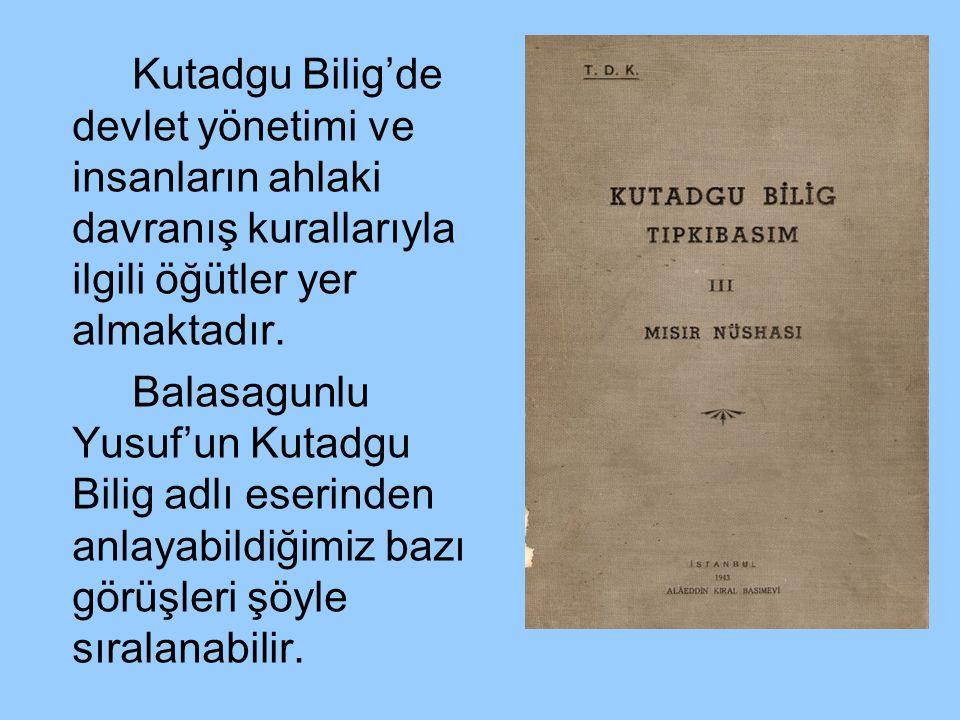 Kutadgu Bilig'de devlet yönetimi ve insanların ahlaki davranış kurallarıyla ilgili öğütler yer almaktadır. Balasagunlu Yusuf'un Kutadgu Bilig adlı ese