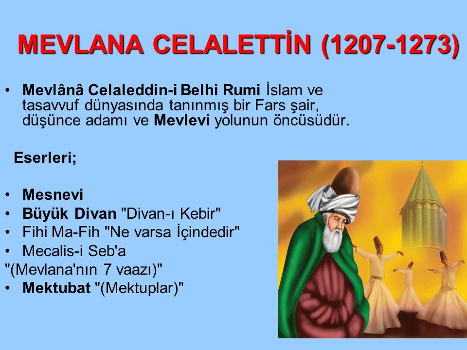 MEVLANA CELALETTİN (1207-1273) Mevlânâ Celaleddin-i Belhi Rumi İslam ve tasavvuf dünyasında tanınmış bir Fars şair, düşünce adamı ve Mevlevi yolunun ö