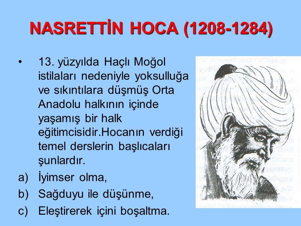 NASRETTİN HOCA (1208-1284) 13. yüzyılda Haçlı Moğol istilaları nedeniyle yoksulluğa ve sıkıntılara düşmüş Orta Anadolu halkının içinde yaşamış bir hal