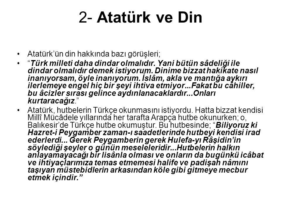 """2- Atatürk ve Din Atatürk'ün din hakkında bazı görüşleri; """"Türk milleti daha dindar olmalıdır. Yani bütün sâdeliği ile dindar olmalıdır demek istiyoru"""