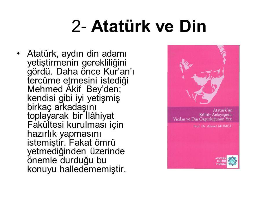 2- Atatürk ve Din Atatürk, aydın din adamı yetiştirmenin gerekliliğini gördü. Daha önce Kur'an'ı tercüme etmesini istediği Mehmed Âkif Bey'den; kendis
