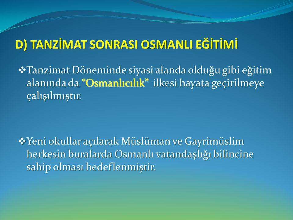 """D) TANZİMAT SONRASI OSMANLI EĞİTİMİ  Tanzimat Döneminde siyasi alanda olduğu gibi eğitim alanında da """"Osmanlıcılık"""" ilkesi hayata geçirilmeye çalışıl"""