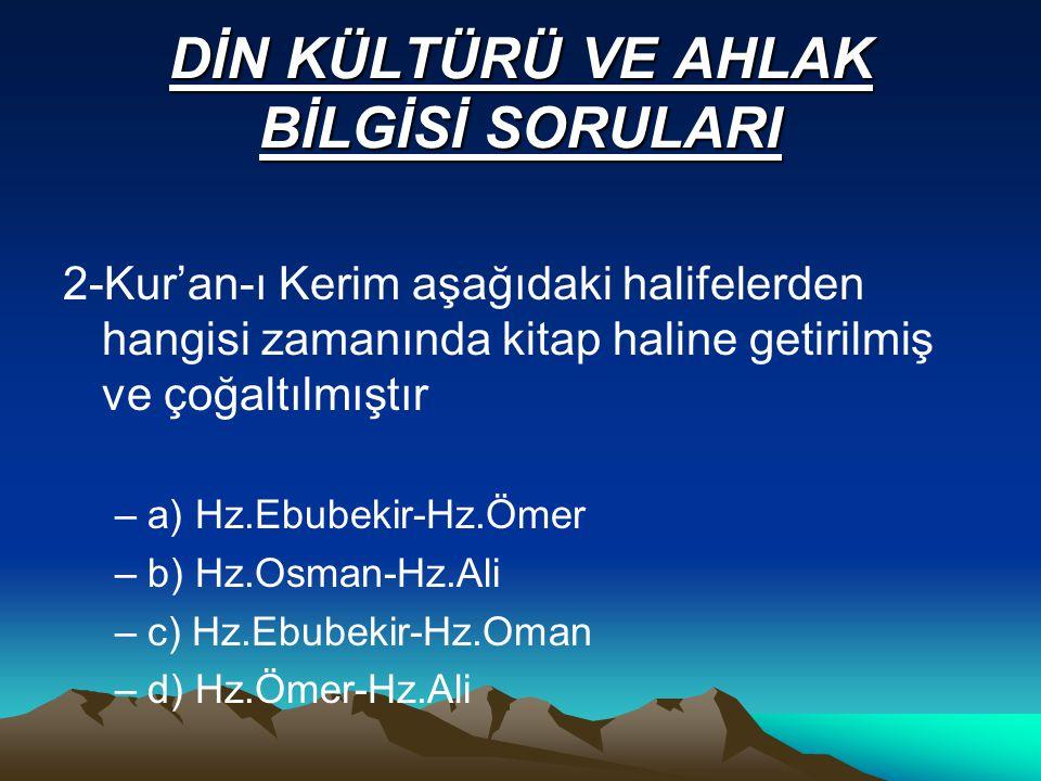DİN KÜLTÜRÜ VE AHLAK BİLGİSİ SORULARI 2-Kur'an-ı Kerim aşağıdaki halifelerden hangisi zamanında kitap haline getirilmiş ve çoğaltılmıştır –a) Hz.Ebubekir-Hz.Ömer –b) Hz.Osman-Hz.Ali –c) Hz.Ebubekir-Hz.Oman –d) Hz.Ömer-Hz.Ali