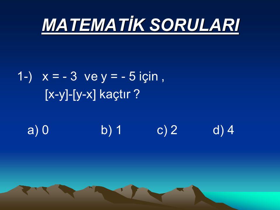 MATEMATİK SORULARI 1-) x = - 3 ve y = - 5 için, [x-y]-[y-x] kaçtır a) 0b) 1c) 2d) 4