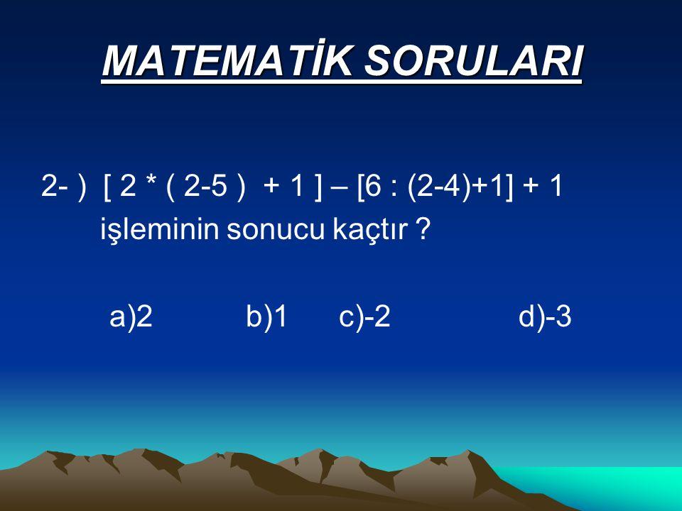 MATEMATİK SORULARI 2- ) [ 2 * ( 2-5 ) + 1 ] – [6 : (2-4)+1] + 1 işleminin sonucu kaçtır .