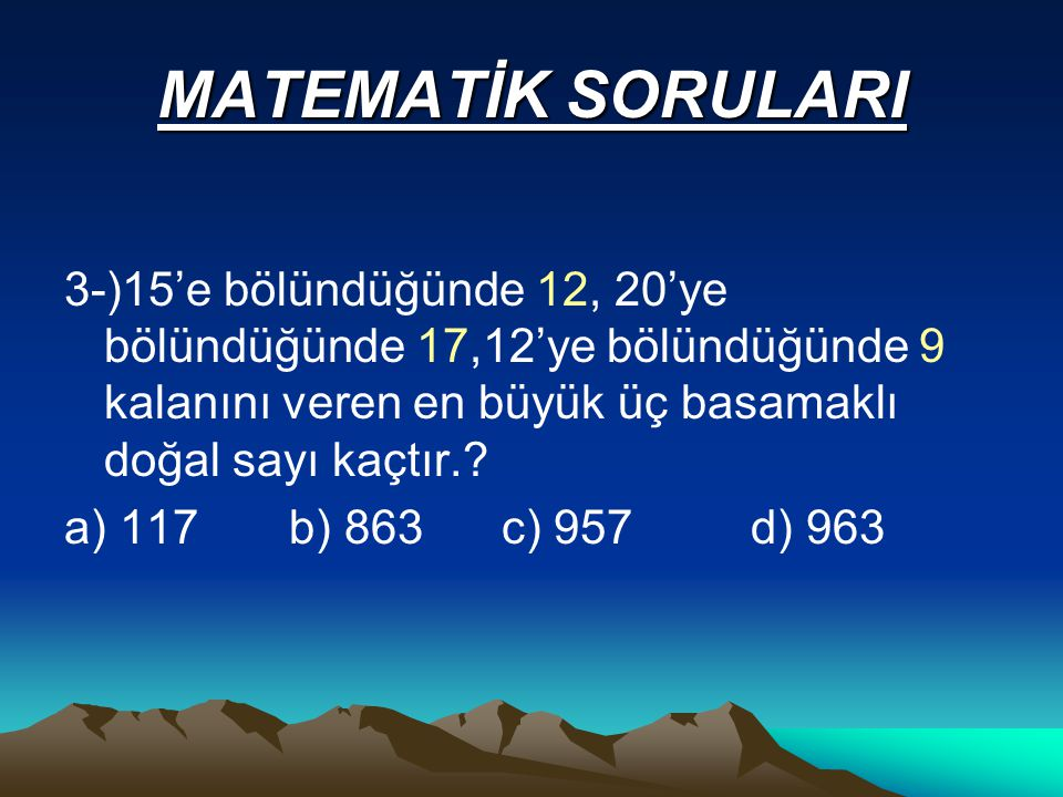 MATEMATİK SORULARI 3-)15'e bölündüğünde 12, 20'ye bölündüğünde 17,12'ye bölündüğünde 9 kalanını veren en büyük üç basamaklı doğal sayı kaçtır..