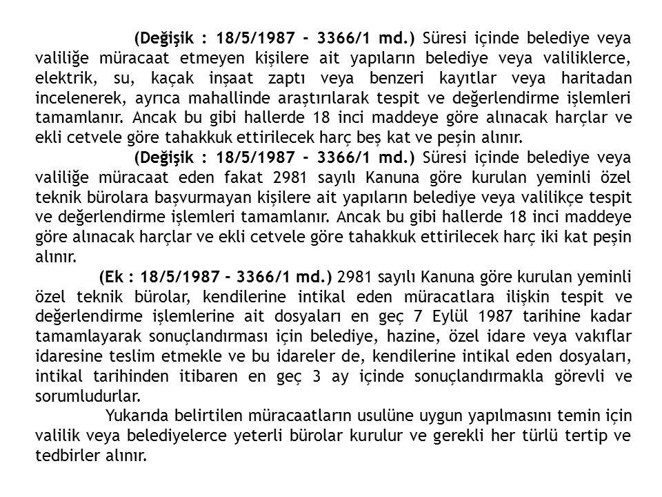 d) 5 Haziran 1945 tarih ve 4749 sayılı Kanunla onaylanmış bulunan Sivil Havacılık Anlaşması nın 14 sayılı teknik mania esaslarına uymayan ve havaalanları civarında uygulanmak üzere 7 Ağustos 1978 tarih ve 7/16130 sayılı Kararnameye göre, Ulaştırma Bakanlığınca 1/1000 ölçekli harita üzerinde sınırları belirlenecek saha içinde bulunup da yapımcı veya yapı sahibine yapılan tebliğden itibaren 1 yıllık süre içinde tebliğ esaslarına uygun hale getirilmeyen yapılar, e) İçme ve kullanma suyu temin edilen ve edilecek olan baraj, göl, gölet gibi satıhda bulunan su kaynaklarının mutlak ve kısa mesafeli koruma alanı ve içme ve kullanma suyu temin edilen yeraltı su kaynakları etrefında bırakılan koruma alanı içerisindeki yapılar, f) (Değişik : 22/5/1986 - 3290/7 md.) 10 Kasım 1985 tarihinden sonra yapılan gecekondular ile inşaasına başlanan imar mevzuatına, ruhsat ve eklerine aykırı yapılar ve (...) (1) Çanakkale Boğazında 2 Haziran 1981 tarihinden sonra yapılan gecekondular ile 1 Ekim 1983 tarihinden sonra inşasına başlanan imar mevzuatına, ruhsat ve eklerine aykırı yapılar, g) Karayolları kamulaştırmasınırına tecavüz edilen ve konut olarak kullanılan yapılarla kamulaştırma sınırına 10 m. den daha yakın olan ve konut dışı maksatlarla kullanılan yapılar, (Bu Kanunun yürürlüğe girdiği tarihten itibaren 6 ay içinde mal sahiplerine tebliğ edilmesinden en geç onsekiz ay içinde tecavüz durumları giderilmeyen yapılar bu Kanunun 4 üncü maddesinin (c) bendi kapsamına girer.) h) TCDD Genel Müdürlüğü mülkiyetinde bulunan gar, istasyon, lojman, liman sahalarıyla demiryolu güzergahları üzernde TCDDGenel Müdürlüğünün izni alınmadan yapılan yapılar, i) Kıyı tanımına giren yerlerde gerçek kişilere veya hukuk tüzel kişilerine ait yapılar.