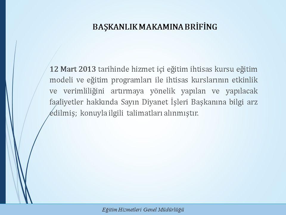 Eğitim Hizmetleri Genel Müdürlüğü BAŞKANLIK MAKAMINA BRİFİNG 12 Mart 2013 tarihinde hizmet içi eğitim ihtisas kursu eğitim modeli ve eğitim programlar