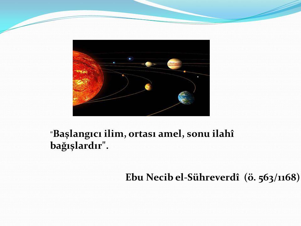 Başlangıcı ilim, ortası amel, sonu ilahî bağışlardır . Ebu Necib el-Sühreverdî (ö. 563/1168)