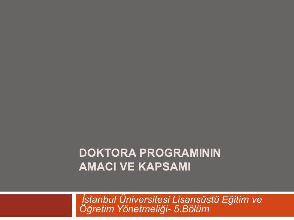 DOKTORA PROGRAMININ AMACI VE KAPSAMI İstanbul Üniversitesi Lisansüstü Eğitim ve Öğretim Yönetmeliği- 5.Bölüm