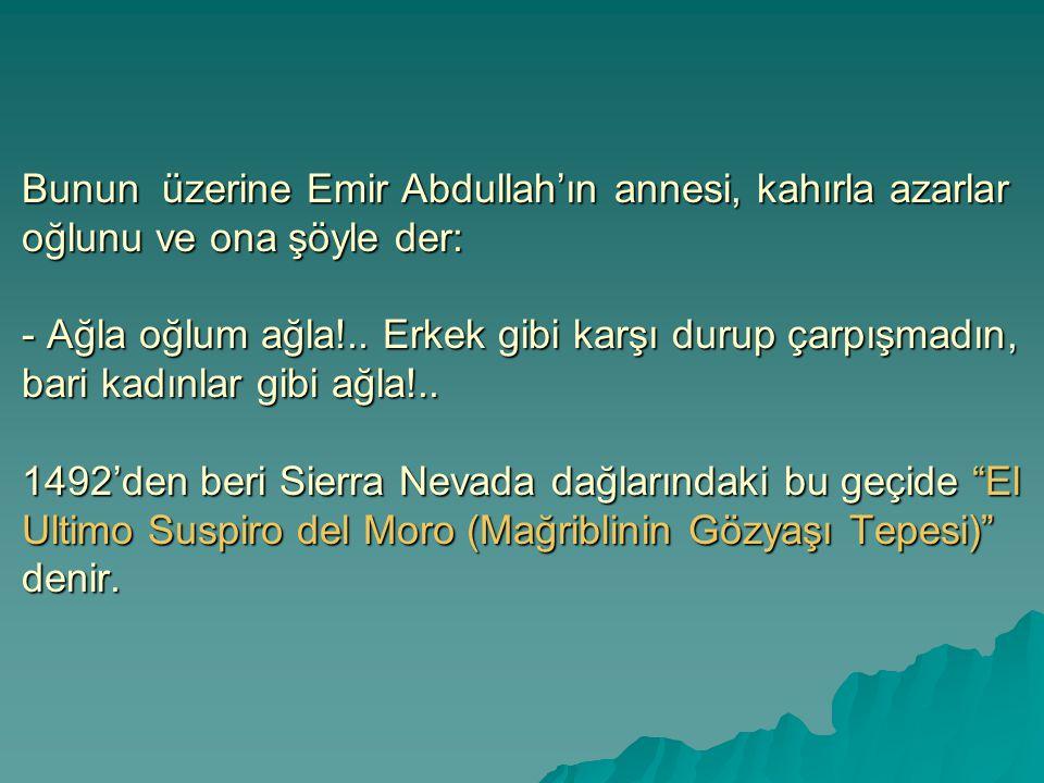 Bunun üzerine Emir Abdullah'ın annesi, kahırla azarlar oğlunu ve ona şöyle der: - Ağla oğlum ağla!.. Erkek gibi karşı durup çarpışmadın, bari kadınlar
