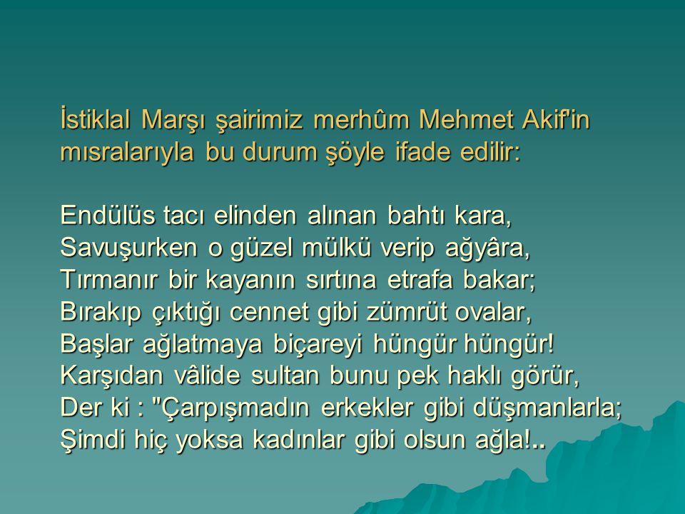 İstiklal Marşı şairimiz merhûm Mehmet Akif'in mısralarıyla bu durum şöyle ifade edilir: Endülüs tacı elinden alınan bahtı kara, Savuşurken o güzel mül