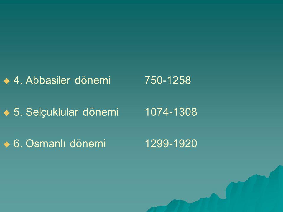   4. Abbasiler dönemi 750-1258   5. Selçuklular dönemi1074-1308   6. Osmanlı dönemi1299-1920