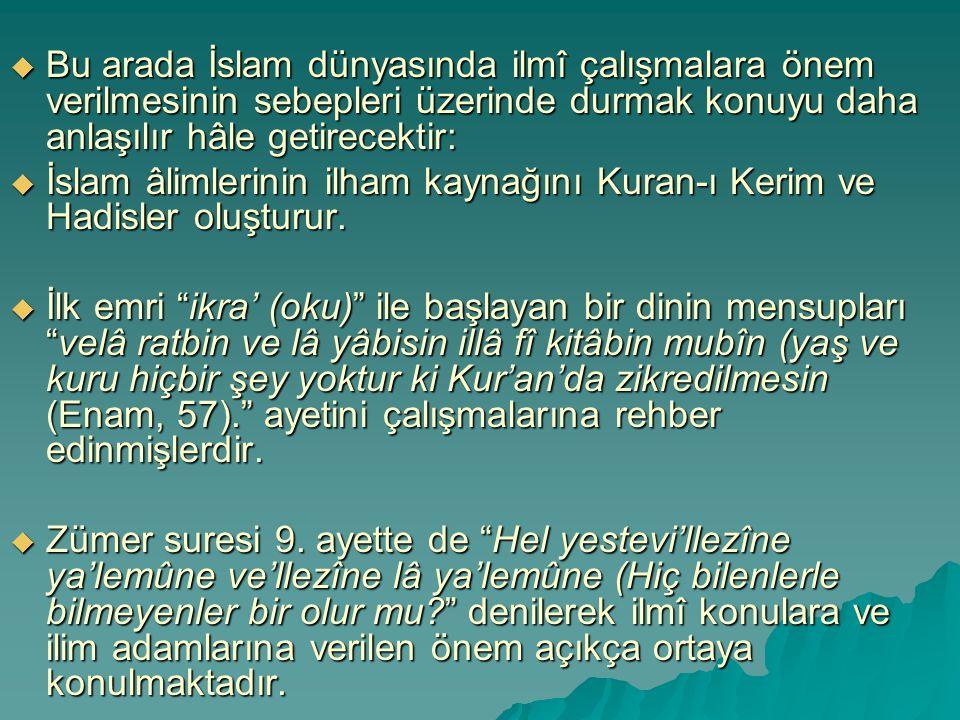  Bu arada İslam dünyasında ilmî çalışmalara önem verilmesinin sebepleri üzerinde durmak konuyu daha anlaşılır hâle getirecektir:  İslam âlimlerinin