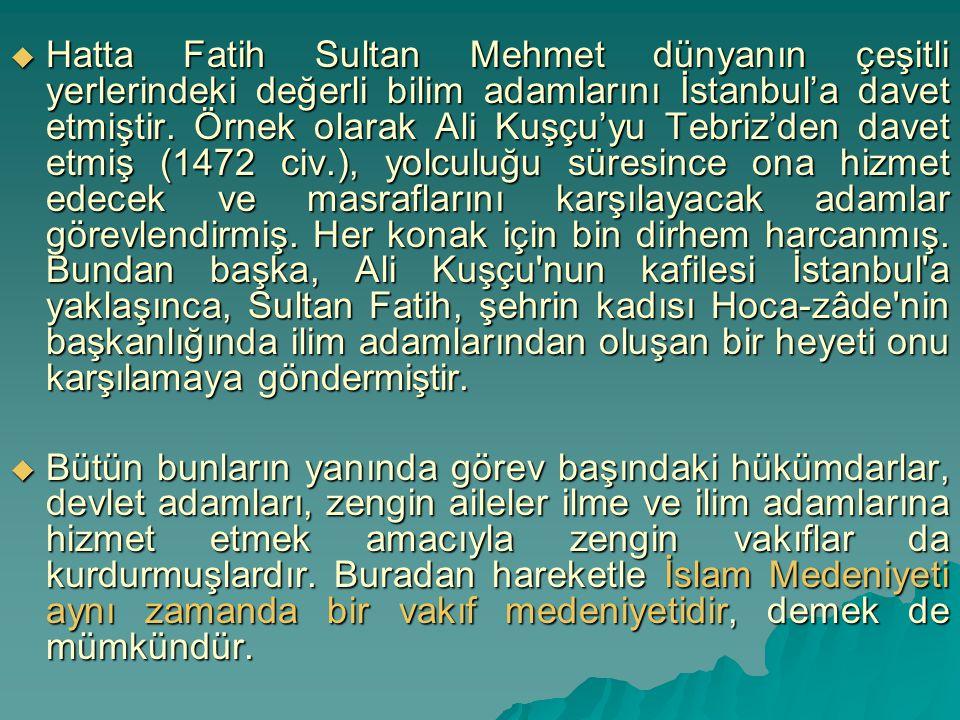  Hatta Fatih Sultan Mehmet dünyanın çeşitli yerlerindeki değerli bilim adamlarını İstanbul'a davet etmiştir. Örnek olarak Ali Kuşçu'yu Tebriz'den dav