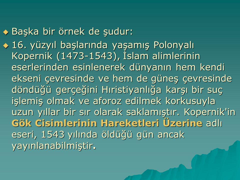  Başka bir örnek de şudur:  16. yüzyıl başlarında yaşamış Polonyalı Kopernik (1473-1543), İslam alimlerinin eserlerinden esinlenerek dünyanın hem ke